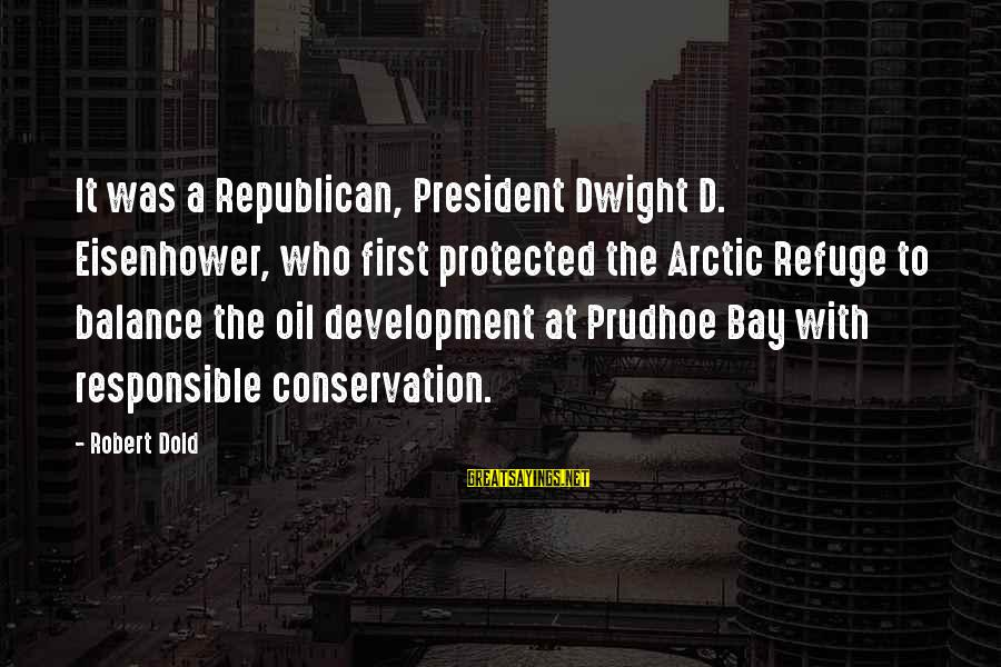 Conservation Of Oil Sayings By Robert Dold: It was a Republican, President Dwight D. Eisenhower, who first protected the Arctic Refuge to