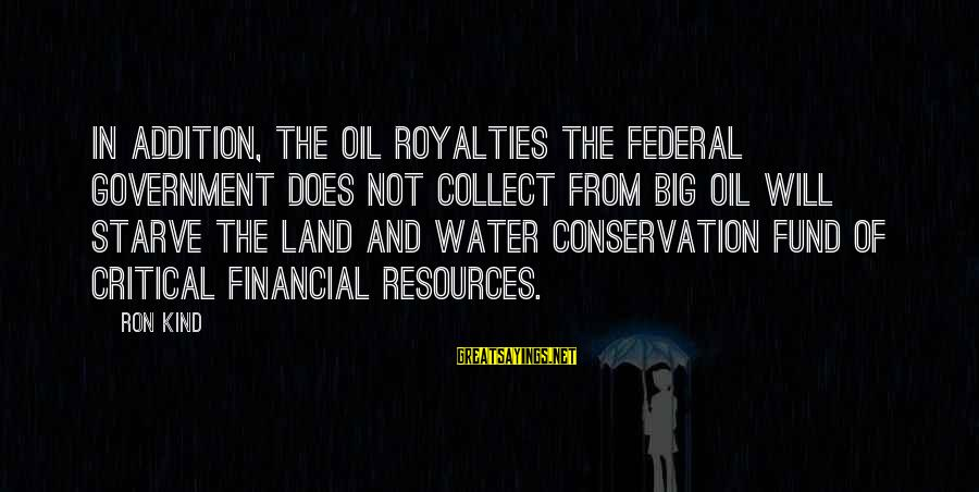 Conservation Of Oil Sayings By Ron Kind: In addition, the oil royalties the Federal Government does not collect from big oil will