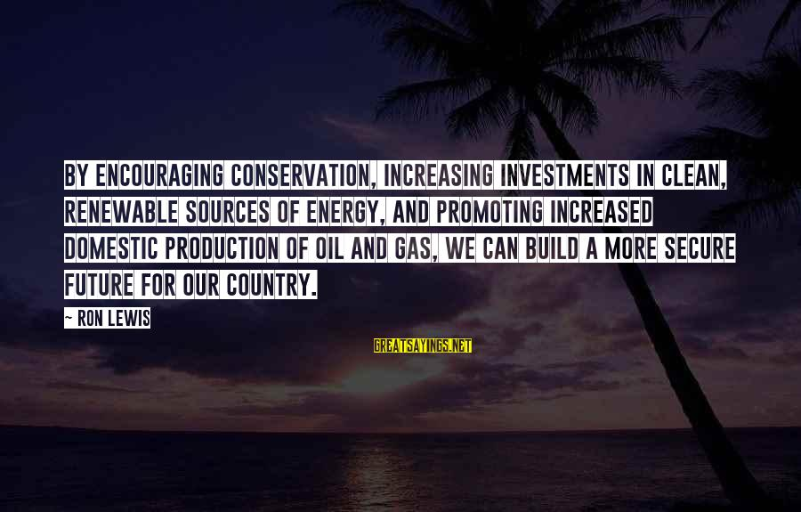 Conservation Of Oil Sayings By Ron Lewis: By encouraging conservation, increasing investments in clean, renewable sources of energy, and promoting increased domestic