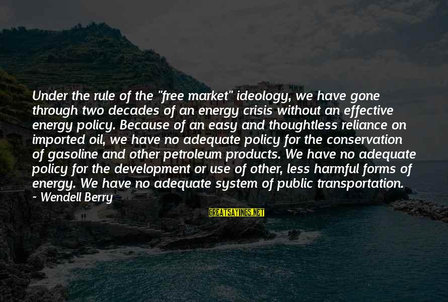 """Conservation Of Oil Sayings By Wendell Berry: Under the rule of the """"free market"""" ideology, we have gone through two decades of"""