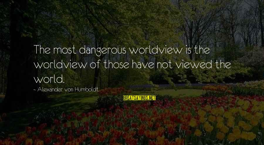 Conservation Of Wildlife Sayings By Alexander Von Humboldt: The most dangerous worldview is the worldview of those have not viewed the world.