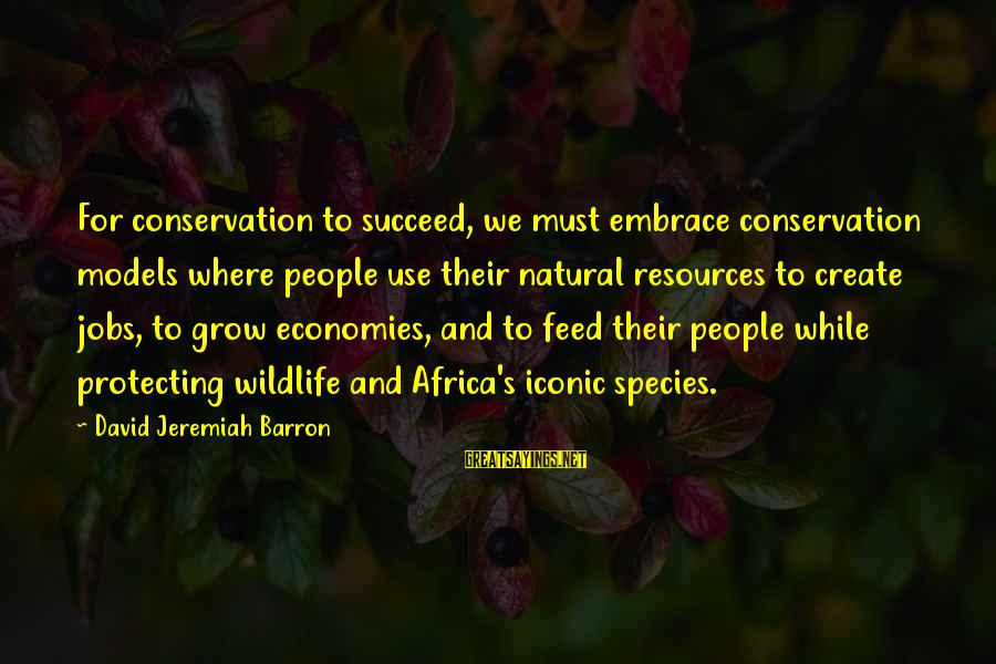 Conservation Of Wildlife Sayings By David Jeremiah Barron: For conservation to succeed, we must embrace conservation models where people use their natural resources
