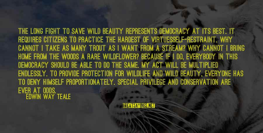 Conservation Of Wildlife Sayings By Edwin Way Teale: The long fight to save wild beauty represents democracy at its best. It requires citizens