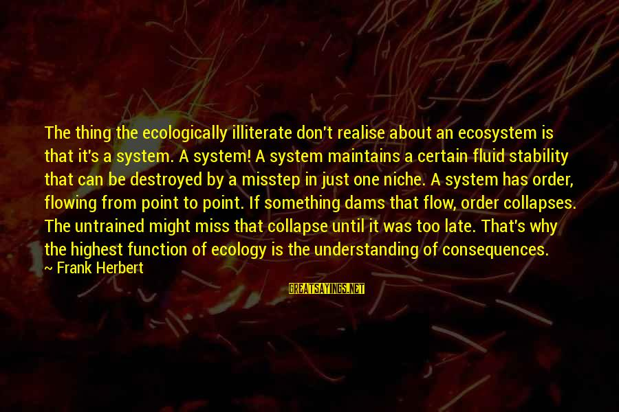 Conservation Of Wildlife Sayings By Frank Herbert: The thing the ecologically illiterate don't realise about an ecosystem is that it's a system.