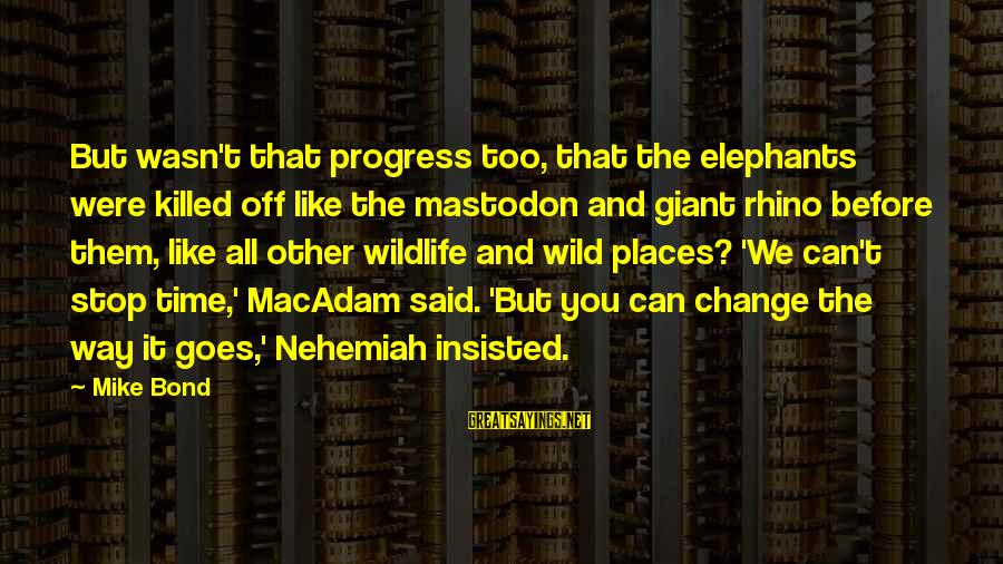 Conservation Of Wildlife Sayings By Mike Bond: But wasn't that progress too, that the elephants were killed off like the mastodon and