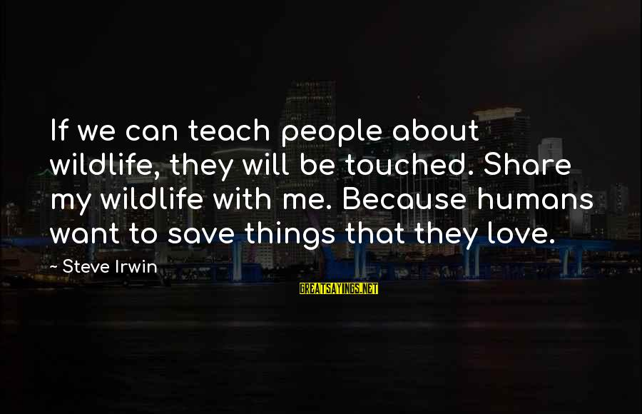 Conservation Of Wildlife Sayings By Steve Irwin: If we can teach people about wildlife, they will be touched. Share my wildlife with