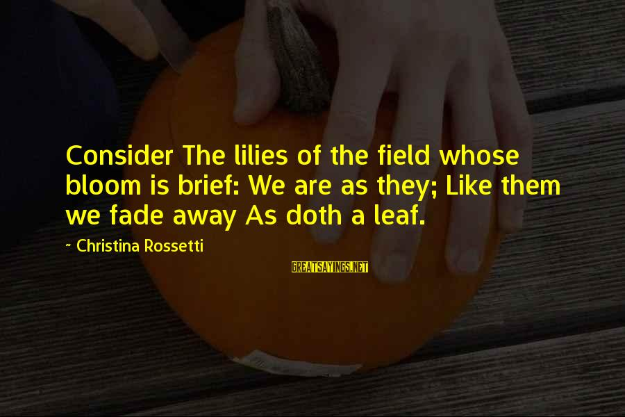 Consider The Lilies Sayings By Christina Rossetti: Consider The lilies of the field whose bloom is brief: We are as they; Like