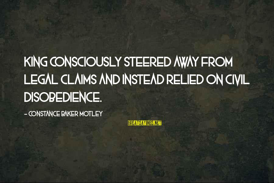 Constance Motley Sayings By Constance Baker Motley: King consciously steered away from legal claims and instead relied on civil disobedience.