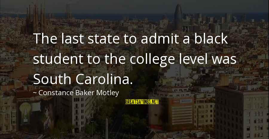 Constance Motley Sayings By Constance Baker Motley: The last state to admit a black student to the college level was South Carolina.