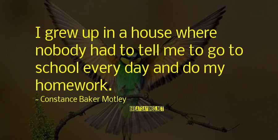 Constance Motley Sayings By Constance Baker Motley: I grew up in a house where nobody had to tell me to go to