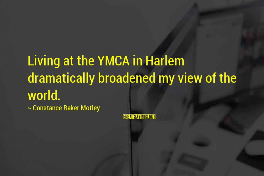 Constance Motley Sayings By Constance Baker Motley: Living at the YMCA in Harlem dramatically broadened my view of the world.