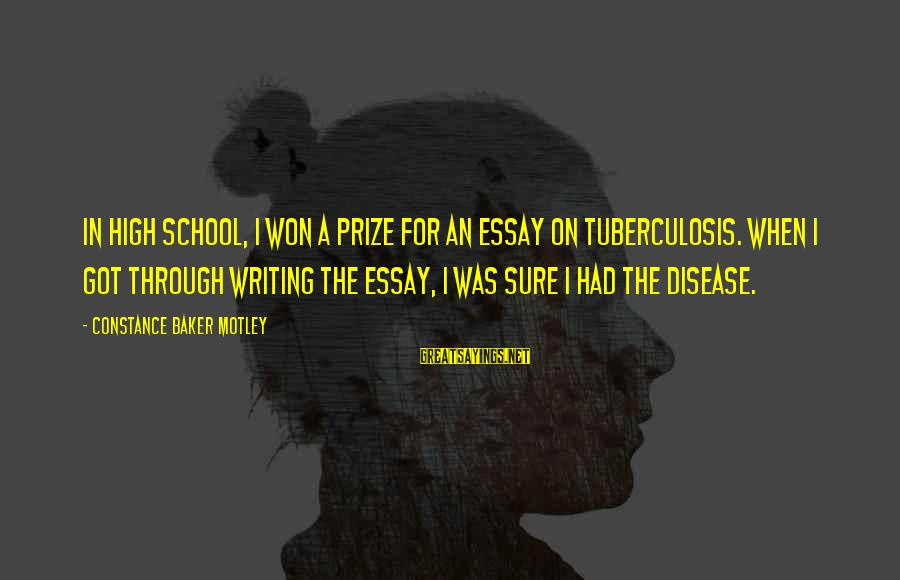 Constance Motley Sayings By Constance Baker Motley: In high school, I won a prize for an essay on tuberculosis. When I got