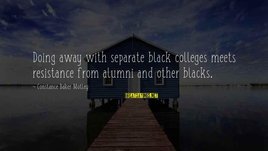 Constance Motley Sayings By Constance Baker Motley: Doing away with separate black colleges meets resistance from alumni and other blacks.