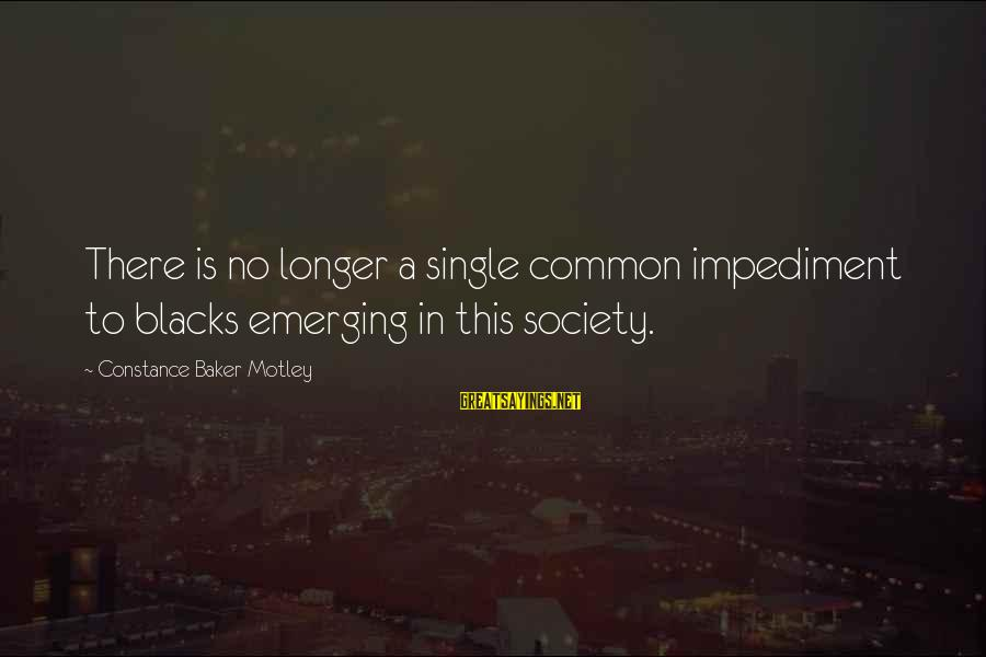 Constance Motley Sayings By Constance Baker Motley: There is no longer a single common impediment to blacks emerging in this society.