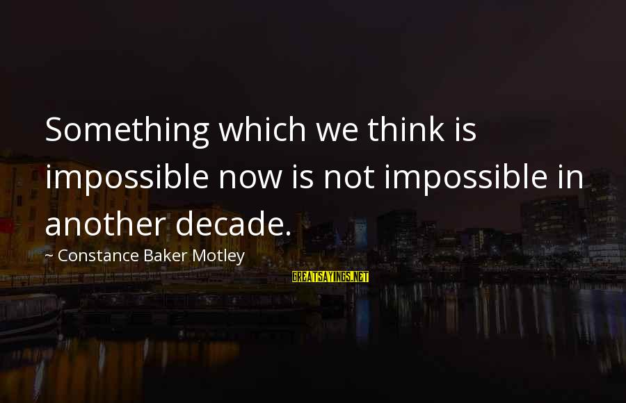 Constance Motley Sayings By Constance Baker Motley: Something which we think is impossible now is not impossible in another decade.