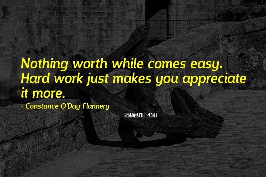 Constance O'Day-Flannery Sayings: Nothing worth while comes easy. Hard work just makes you appreciate it more.