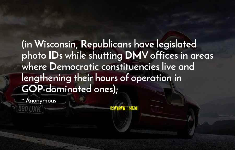 Constituencies Sayings By Anonymous: (in Wisconsin, Republicans have legislated photo IDs while shutting DMV offices in areas where Democratic
