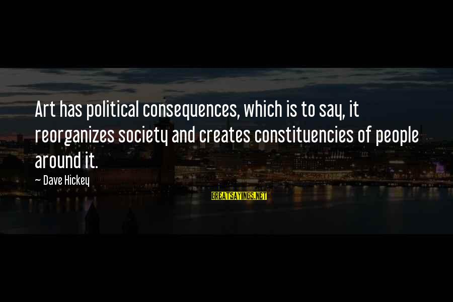 Constituencies Sayings By Dave Hickey: Art has political consequences, which is to say, it reorganizes society and creates constituencies of