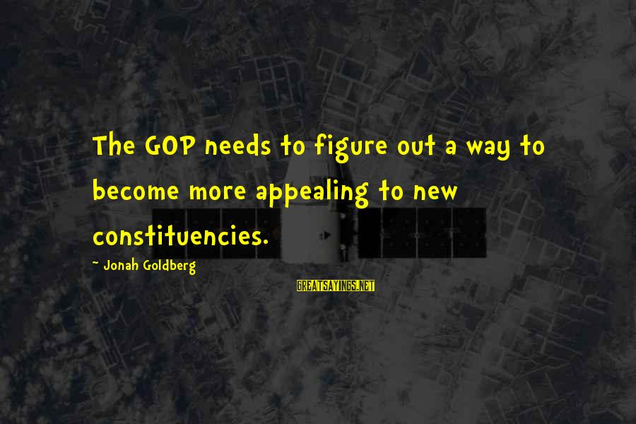 Constituencies Sayings By Jonah Goldberg: The GOP needs to figure out a way to become more appealing to new constituencies.