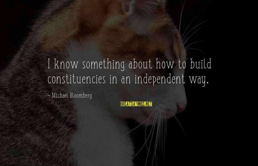 Constituencies Sayings By Michael Bloomberg: I know something about how to build constituencies in an independent way.