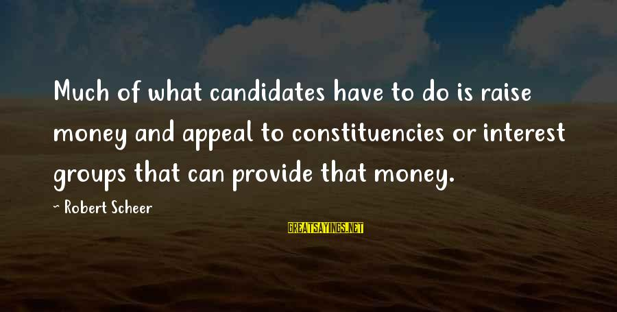 Constituencies Sayings By Robert Scheer: Much of what candidates have to do is raise money and appeal to constituencies or
