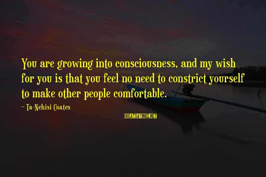 Constrict Sayings By Ta-Nehisi Coates: You are growing into consciousness, and my wish for you is that you feel no