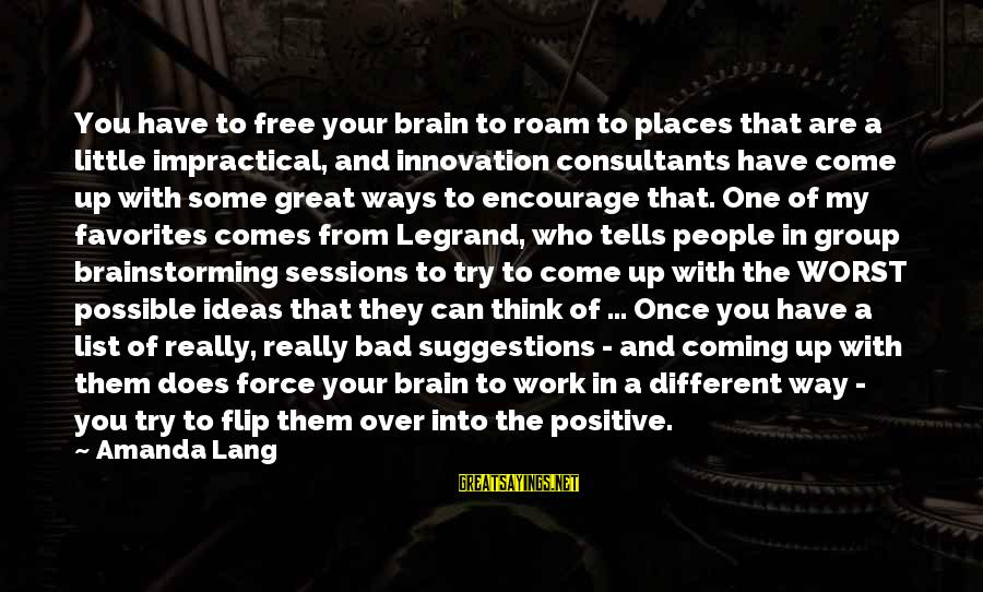 Consultants Sayings By Amanda Lang: You have to free your brain to roam to places that are a little impractical,