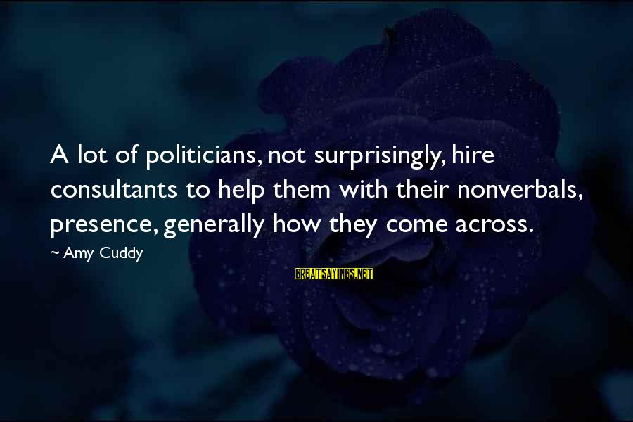 Consultants Sayings By Amy Cuddy: A lot of politicians, not surprisingly, hire consultants to help them with their nonverbals, presence,