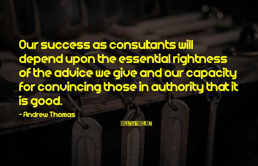 Consultants Sayings By Andrew Thomas: Our success as consultants will depend upon the essential rightness of the advice we give