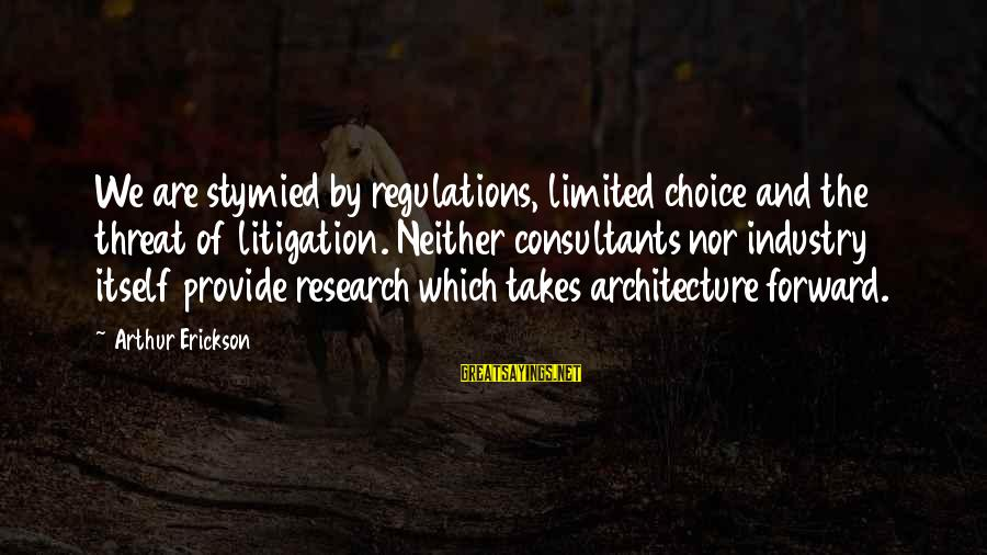 Consultants Sayings By Arthur Erickson: We are stymied by regulations, limited choice and the threat of litigation. Neither consultants nor