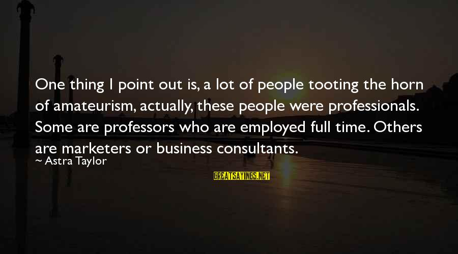Consultants Sayings By Astra Taylor: One thing I point out is, a lot of people tooting the horn of amateurism,