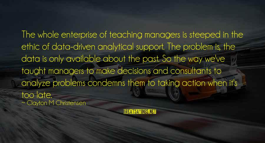 Consultants Sayings By Clayton M Christensen: The whole enterprise of teaching managers is steeped in the ethic of data-driven analytical support.
