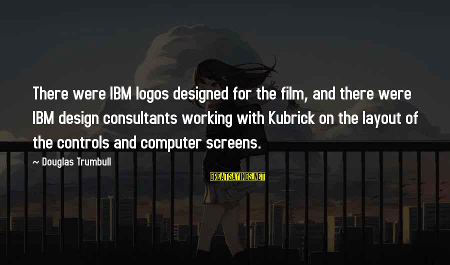 Consultants Sayings By Douglas Trumbull: There were IBM logos designed for the film, and there were IBM design consultants working