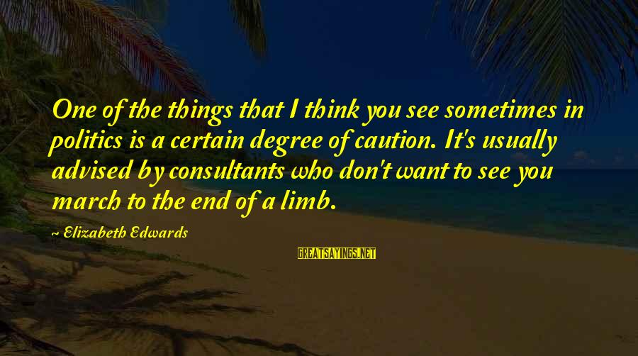Consultants Sayings By Elizabeth Edwards: One of the things that I think you see sometimes in politics is a certain