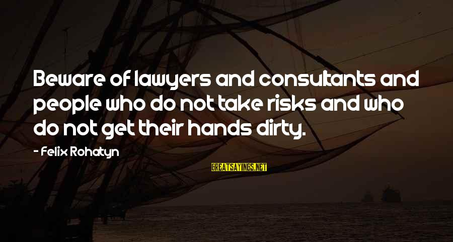 Consultants Sayings By Felix Rohatyn: Beware of lawyers and consultants and people who do not take risks and who do