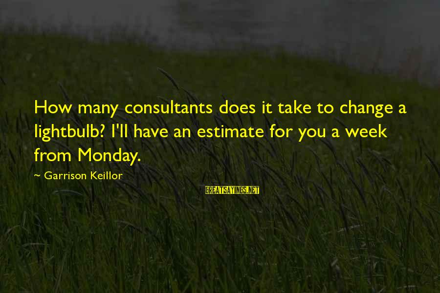 Consultants Sayings By Garrison Keillor: How many consultants does it take to change a lightbulb? I'll have an estimate for