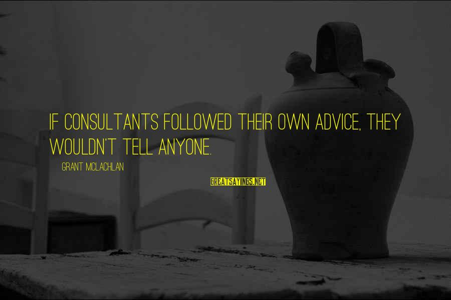 Consultants Sayings By Grant McLachlan: If consultants followed their own advice, they wouldn't tell anyone.