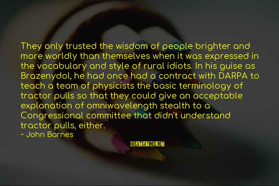 Consultants Sayings By John Barnes: They only trusted the wisdom of people brighter and more worldly than themselves when it
