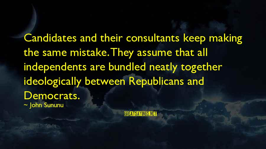 Consultants Sayings By John Sununu: Candidates and their consultants keep making the same mistake. They assume that all independents are