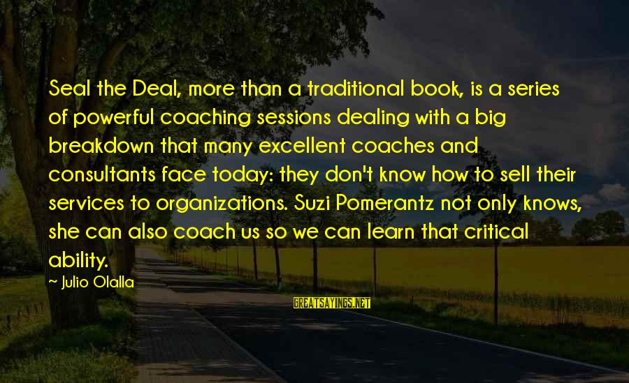 Consultants Sayings By Julio Olalla: Seal the Deal, more than a traditional book, is a series of powerful coaching sessions