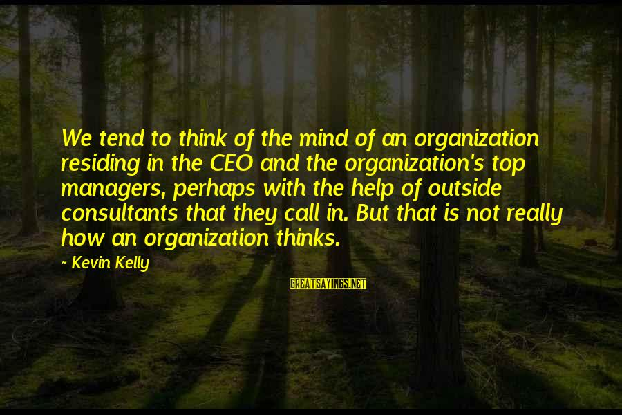 Consultants Sayings By Kevin Kelly: We tend to think of the mind of an organization residing in the CEO and