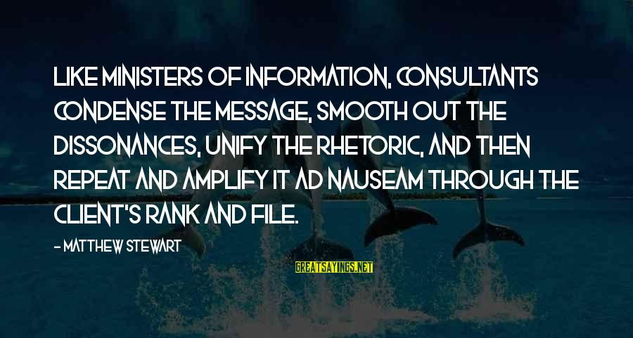 Consultants Sayings By Matthew Stewart: Like ministers of information, consultants condense the message, smooth out the dissonances, unify the rhetoric,