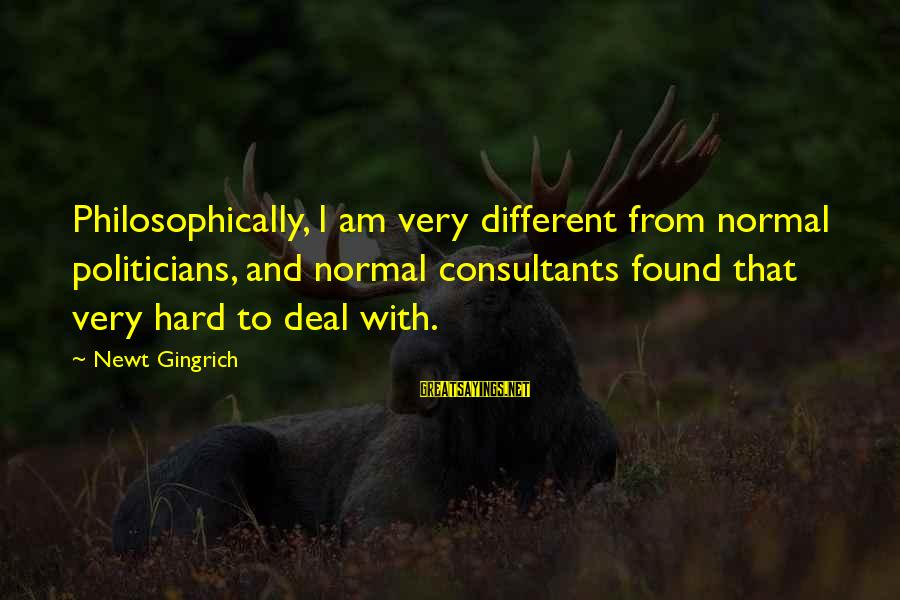 Consultants Sayings By Newt Gingrich: Philosophically, I am very different from normal politicians, and normal consultants found that very hard
