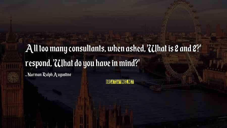 Consultants Sayings By Norman Ralph Augustine: All too many consultants, when asked, 'What is 2 and 2?' respond, 'What do you