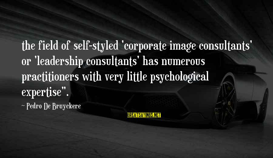 Consultants Sayings By Pedro De Bruyckere: the field of self-styled 'corporate image consultants' or 'leadership consultants' has numerous practitioners with very