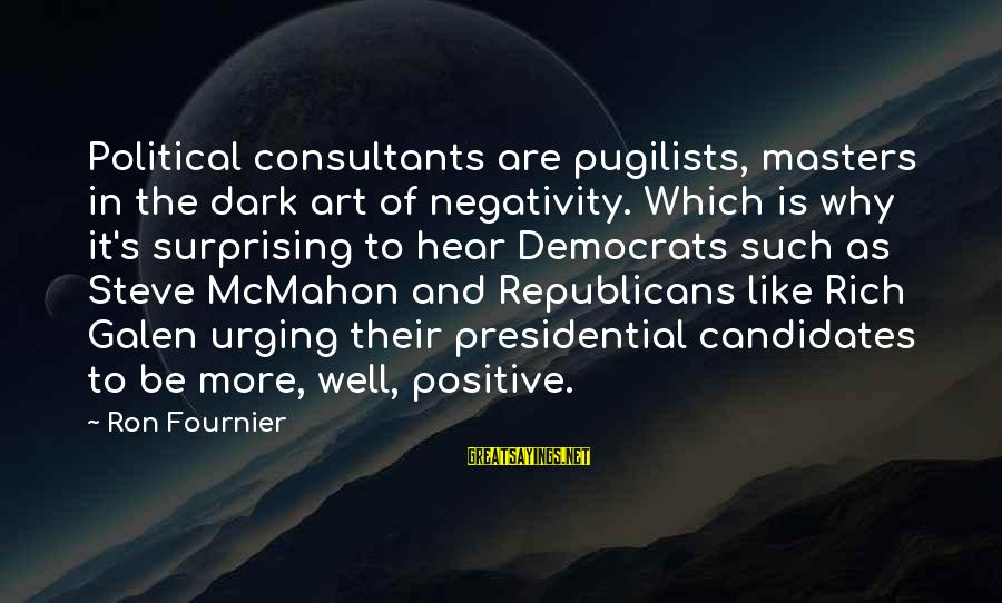 Consultants Sayings By Ron Fournier: Political consultants are pugilists, masters in the dark art of negativity. Which is why it's