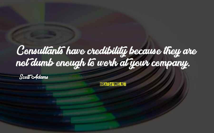 Consultants Sayings By Scott Adams: Consultants have credibility because they are not dumb enough to work at your company.