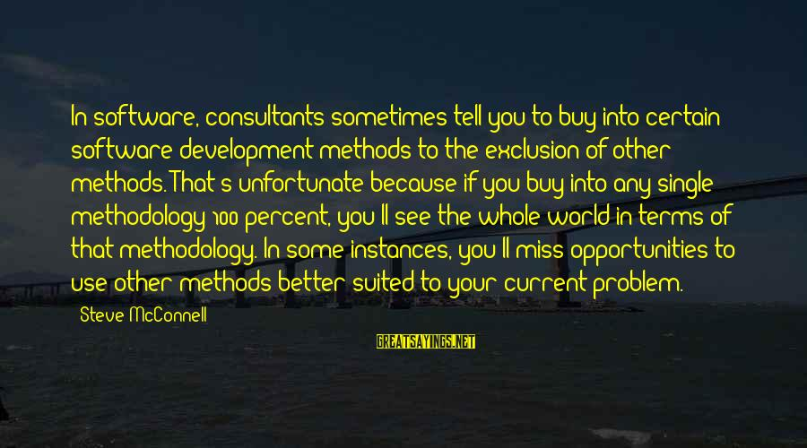Consultants Sayings By Steve McConnell: In software, consultants sometimes tell you to buy into certain software-development methods to the exclusion