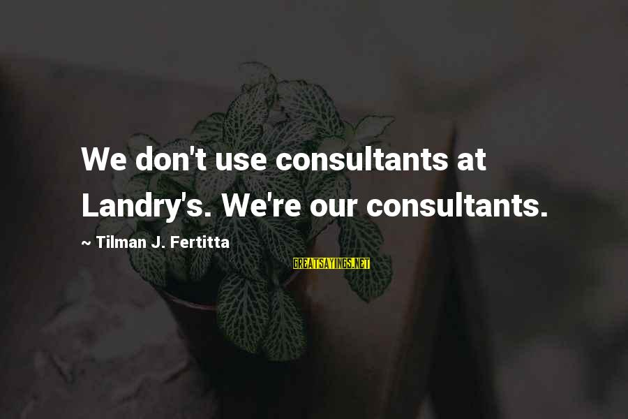 Consultants Sayings By Tilman J. Fertitta: We don't use consultants at Landry's. We're our consultants.