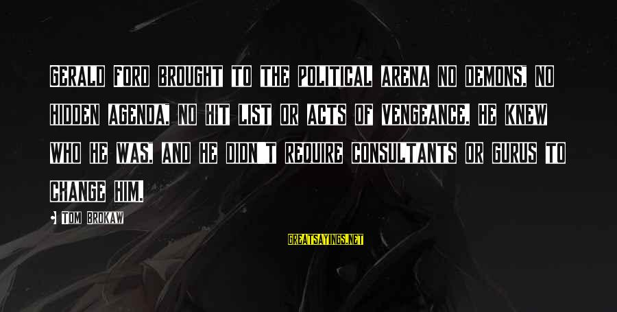 Consultants Sayings By Tom Brokaw: Gerald Ford brought to the political arena no demons, no hidden agenda, no hit list